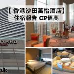 香港沙田萬怡酒店【多圖住宿體驗報告】Courtyard by Marriott Hong Kong Sha Tin